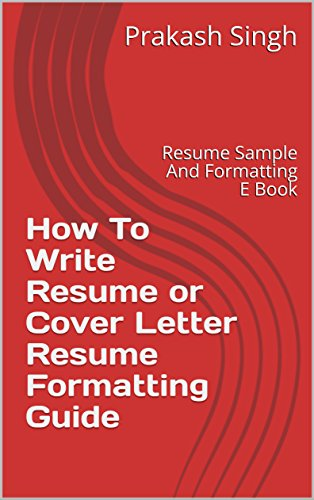 How To Write Resume or Cover Letter Resume Formatting Guide: Resume Sample And Formatting E Book (English Edition)