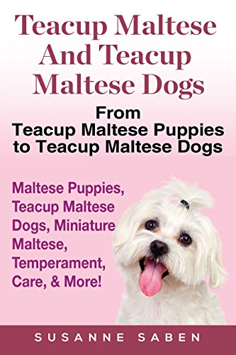 Teacup Maltese And Teacup Maltese Dogs: From Teacup Maltese Puppies to Teacup Maltese Dogs Includes: Maltese Puppies, Teacup Maltese Dogs, Miniature Maltese, Temperament, Care, (Maltese Teacup Dog)