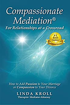 Compassionate Mediation® For Relationships at a Crossroad: How to Add Passion to Your Marriage or Compassion to Your Divorce by [Kroll, Linda]
