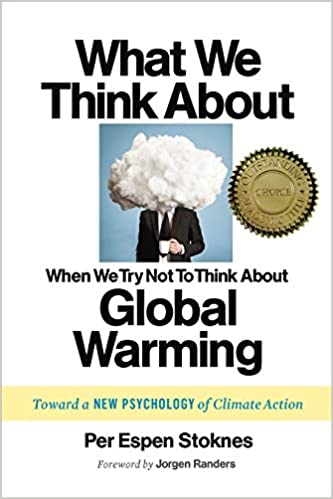 What We Think About When We Try Not To Think About Global Warming Toward A New Psychology Of Climate Action Per Espen Stoknes Jorgen Randers
