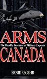 Arms Canada : The Deadly Business of Military Exports, Regehr, Ernie, 0888629591