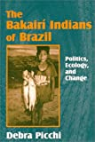 The Bakairi Indians of Brazil : Politics, Ecology and Change, Picchi, Debra, 1577661214