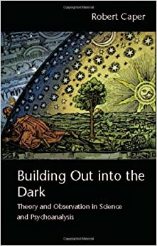 Building Out into the Dark: Theory and Observation in Science and Psychoanalysis by Robert Caper (2009-01-16)