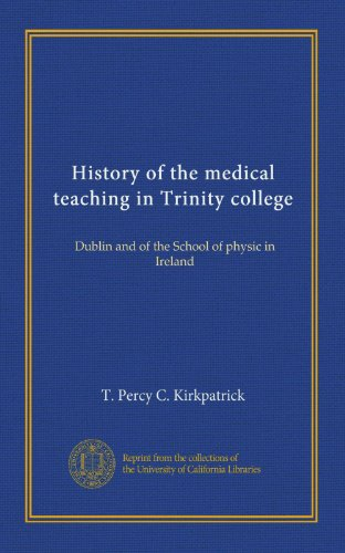 History of the medical teaching in Trinity college: Dublin and of the School of physic in Ireland