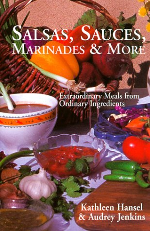 Salsas, Sauces, Marinades & More: Extraordinary Meals from Ordinary Ingredients by Kathleen Hansel, Audrey Jenkins