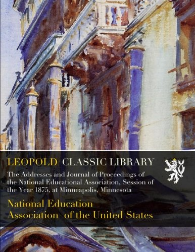 The Addresses and Journal of Proceedings of the National Educational Association, Session of the Year 1875, at Minneapolis, Minnesota PDF