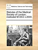 Statutes of the Medical Society of London; Instituted M Dcc Lxxiii, See Notes Multiple Contributors, 1170687083