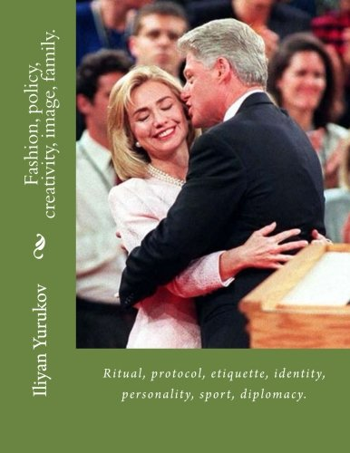 Fashion, policy, creativity, image, family.: Ritual, protocol, etiquette, identity, personality, sport, diplomacy. (48) (Volume 100) PDF