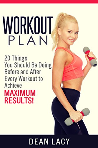 workout plan: 20 Things You Should Be Doing Before and After Every Workout to Achieve Maximum Results (workout and fitness Book 1)