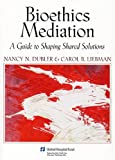 Bioethics Mediation : A Guide to Shaping Shared Solutions, Dubler, Nancy N. and Liebman, Carol B., 1881277704