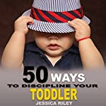 50 Ways to Discipline Your Toddler: NO B.S. Parent's Guide to Handle Chaos and Raise a Happy Child | Jessica Riley