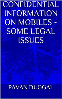 CONFIDENTIAL INFORMATION ON MOBILES - SOME LEGAL ISSUES by [DUGGAL, PAVAN]
