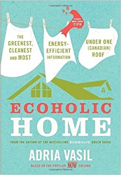 Ecoholic Home: The Greenest, Cleanest and Most Energy-Efficient Information Under One (Canadian) Roof by Vasil Adria (2009-10-27)