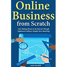 Online Business from Scratch: Start Making Money on the Internet Through Supplement Selling or Shopify Store Marketing