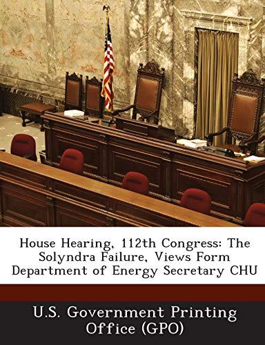 (House Hearing, 112th Congress: The Solyndra Failure, Views Form Department of Energy Secretary CHU)