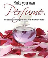 Make Your Own Perfume: How to Create Own Fragrances to Suit Mood, Character and Lifestyle (English Edition)