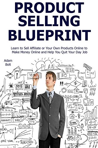 Product Selling Blueprint: Learn to Sell Affiliate or Your Own Products Online to Make Money Online and Help You Quit Your Day Job