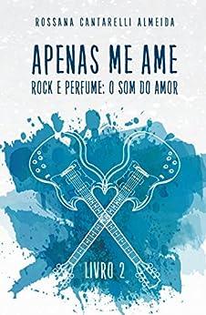 Apenas Me Ame: Rock e Perfume: o som do amor (livro 2) por [Cantarelli Almeida, Rossana]