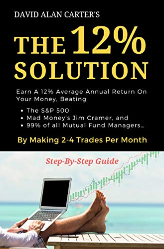 THE 12% SOLUTION: Earn A 12% Average Annual Return On Your Money, Beating The S&P 500, Mad Money's Jim Cramer, And 99% Of All Mutual Fund Managers... By Making 2-4 Trades Per Month (Best Money Making Stocks 2019)