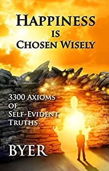 Happiness is Chosen Wisely: 3300 Axioms of Self-Evident Truths by [Byer]