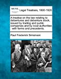 A treatise on the law relating to debentures and debenture stock, issued by trading and public companies and by local authorities : with forms and Precedents, Paul Frederick Simonson, 1240131593