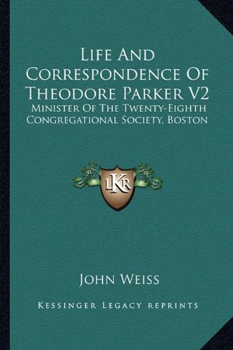 Life And Correspondence Of Theodore Parker V2: Minister Of The Twenty-Eighth Congregational Society, Boston (Theodore Parker)