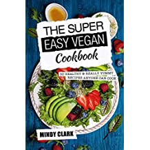 The Super Easy Vegan Cookbook: 50 Healthy & Really Yummy Recipes Anyone Can Cook