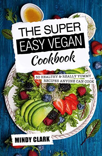 The Super Easy Vegan Cookbook: 50 Healthy & Really Yummy Recipes Anyone Can Cook by Mindy  Clark