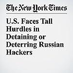 U.S. Faces Tall Hurdles in Detaining or Deterring Russian Hackers   Adam Goldman,Matt Apuzzo