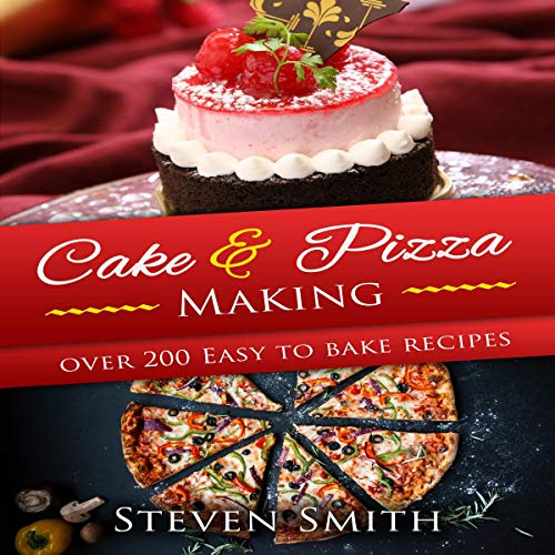 Cake & Pizza Making: Learn How to Make Delicious Pizza and Pastries Recipes by Steven Smith