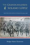 The Grandchildren of Solano López: Frontier and Nation in Paraguay, 1904-1936, Bridget María Chesterton, 0826353487