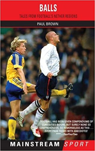 Balls: Tales from Football's Nether Regions (Mainstream Sport) by Paul Brown (2005-10-01)