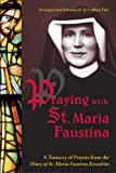 Praying with St. Maria Faustina: A Treasury of Prayers from the Diary of St. Maria Faustina Kowalska