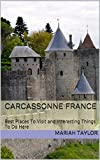 Carcassonne France: Best Places To Visit and Interesting Things To Do Here