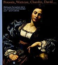 Peintures françaises dans les collections allemandes XVIIe-XVIIIe siècles : Poussin, Watteau, Chardin, David... par Pierre Rosenberg