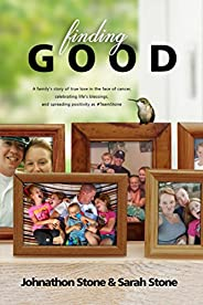 Finding Good: One Family's Story of True Love in the Face of Cancer, Celebrating Life's Blessings, and