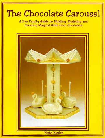 The Chocolate Carousel: A Fun Family Guide to Molding, Modeling and Creating Magical Gifts from Chocolate