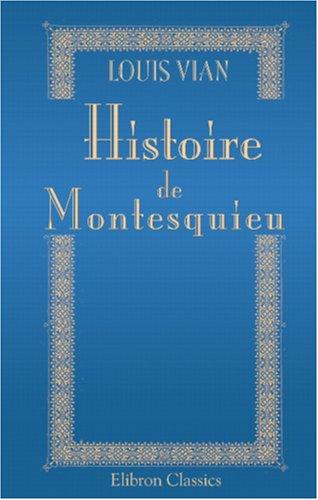Histoire de Montesquieu: Sa vie et ses œuvres. D'après des documents nouveaux et inédits (French Edition) by Adamant Media Corporation