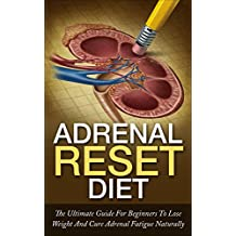 Adrenal Reset Diet: The Ultimate Guide For Beginners To Lose Weight And Cure Adrenal Fatigue Naturally (Weight Loss, Adrenal Fatigue, Hormone Reset)
