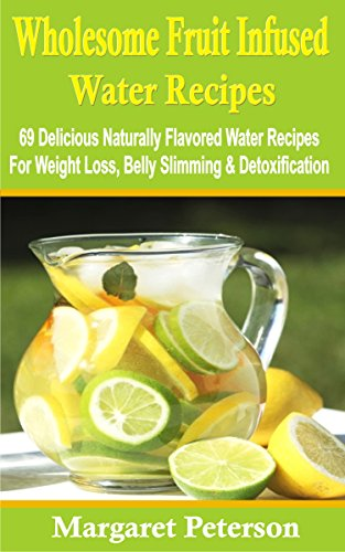 Wholesome Fruit Infused Water: 69 Delicious Naturally Flavored Water Recipes For Weight Loss, Belly Slimming & Detoxification