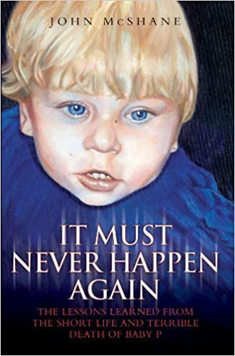Book It Must Never Happen Again: The Lessons Learned from the Short Life and Terrible Death of Baby by John McShane (2009-12-01)