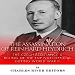 The Assassination of Reinhard Heydrich: The Czech Resistance's Killing of the Top Nazi Official During World War II |  Charles River Editors