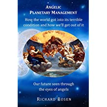 Angelic Planetary Management: How the world got into its terrible condition and how we'll get out of it