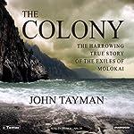 The Colony: The Harrowing True Story of the Exiles on Molokai | John Tayman