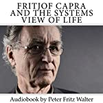 Fritjof Capra and the Systems View of Life: Short Biography, Book Reviews, and Comments: Great Minds, Book 3 | Peter Fritz Walter