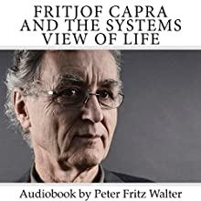 Fritjof Capra and the Systems View of Life: Short Biography, Book Reviews, and Comments: Great Minds, Book 3 Audiobook by Peter Fritz Walter Narrated by Peter Fritz Walter