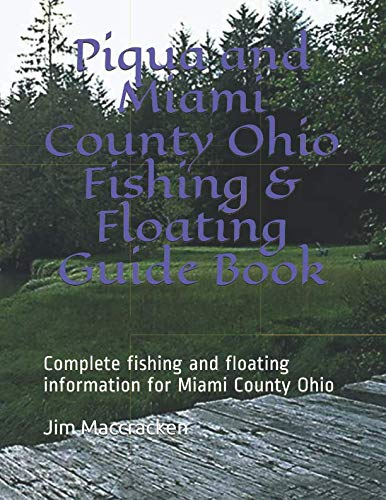 Piqua and Miami County Ohio Fishing & Floating Guide Book: Complete fishing and floating information for Miami County Ohio (Ohio Fishing & Floating Guide Books)