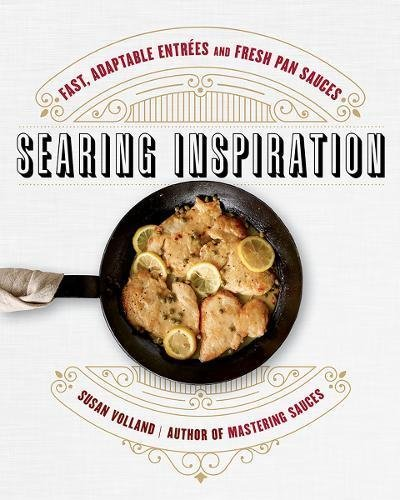 Searing Inspiration: Fast, Adaptable Entrées and Fresh Pan Sauces by Susan Volland