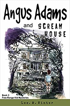 Angus Adams and Scream House: Book 3 of The Free-Range Kid Mysteries by [Winter, Lee. M.]
