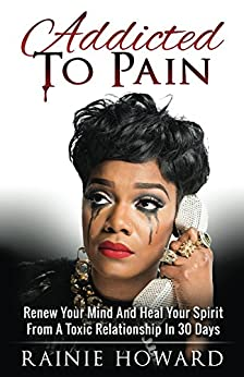Addicted To Pain: Renew Your Mind & Heal Your Spirit From A Toxic Relationship In 30 Days by [Howard, Rainie]